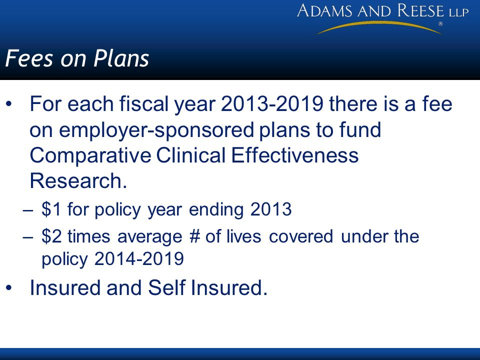 Fees on Plans For each fiscal year there is a fee on employer-sponsored plans to fund Comparative Clinical Effectiveness Research.