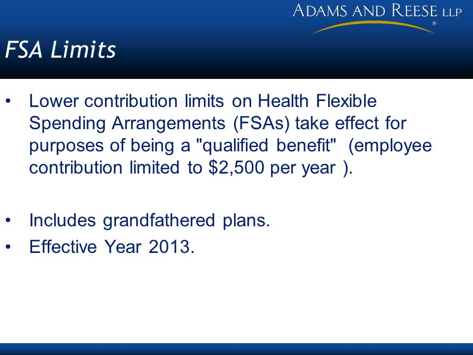 FSA Limits Lower contribution limits on Health Flexible Spending Arrangements (FSAs) take effect for purposes of being a qualified benefit (employee contribution limited to $2,500 per year ).