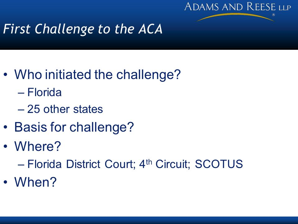First Challenge to the ACA Who initiated the challenge? –Florida –25 other states Basis for challenge? Where? –Florida District Court; 4 th Circuit; S