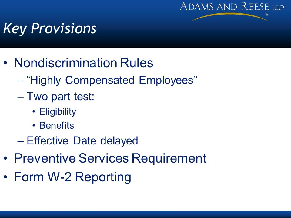 Key Provisions Nondiscrimination Rules –Highly Compensated Employees –Two part test: Eligibility Benefits –Effective Date delayed Preventive Services