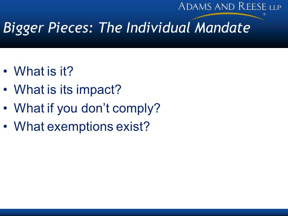 Bigger Pieces: The Individual Mandate What is it? What is its impact? What if you dont comply? What exemptions exist?