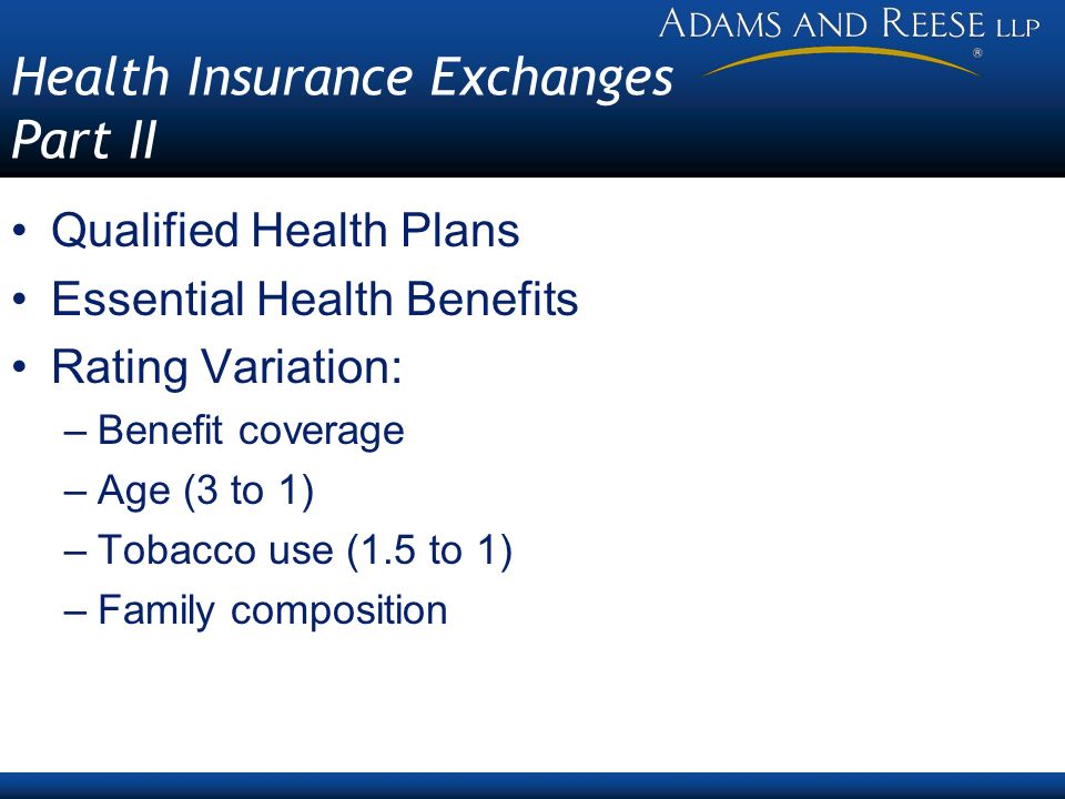 Health Insurance Exchanges Part II Qualified Health Plans Essential Health Benefits Rating Variation: –Benefit coverage –Age (3 to 1) –Tobacco use (1.5 to 1) –Family composition