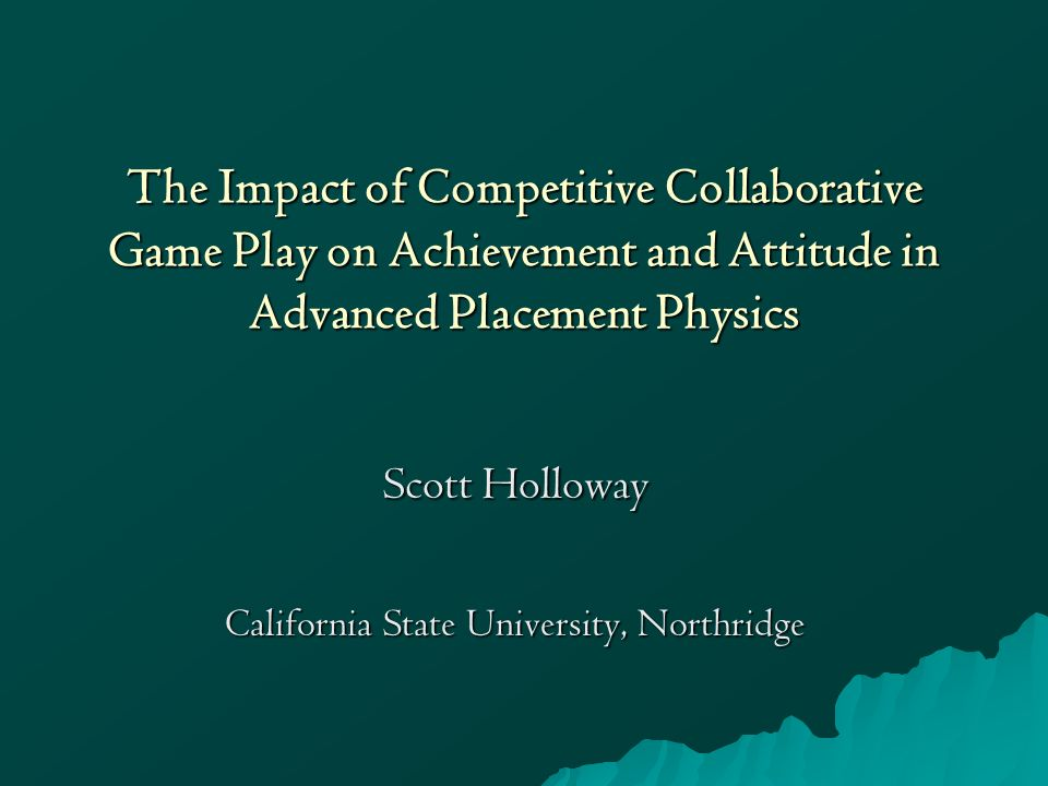 The Impact of Competitive Collaborative Game Play on Achievement and Attitude in Advanced Placement Physics Scott Holloway California State University, Northridge