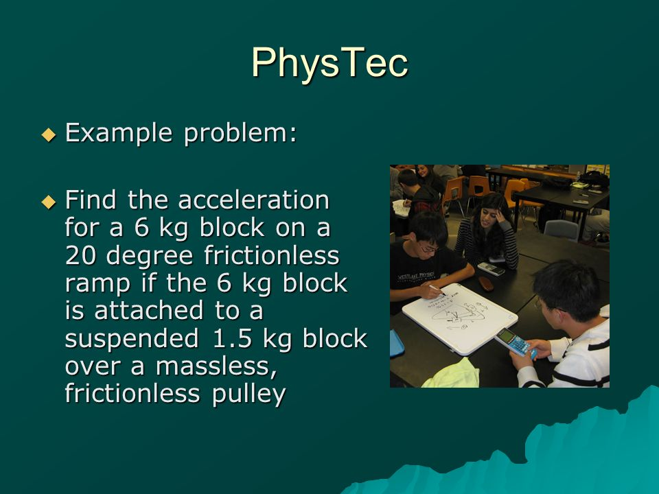 PhysTec Example problem: Example problem: Find the acceleration for a 6 kg block on a 20 degree frictionless ramp if the 6 kg block is attached to a suspended 1.5 kg block over a massless, frictionless pulley Find the acceleration for a 6 kg block on a 20 degree frictionless ramp if the 6 kg block is attached to a suspended 1.5 kg block over a massless, frictionless pulley