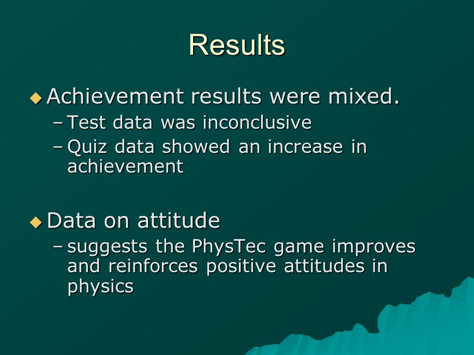 Results Achievement results were mixed. Achievement results were mixed. –Test data was inconclusive –Quiz data showed an increase in achievement Data