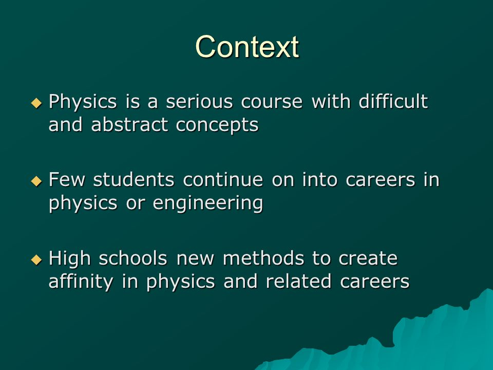 Context Physics is a serious course with difficult and abstract concepts Physics is a serious course with difficult and abstract concepts Few students
