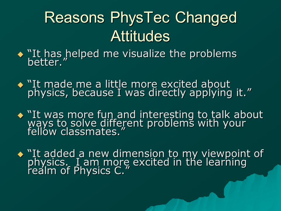 Reasons PhysTec Changed Attitudes It has helped me visualize the problems better. It has helped me visualize the problems better. It made me a little