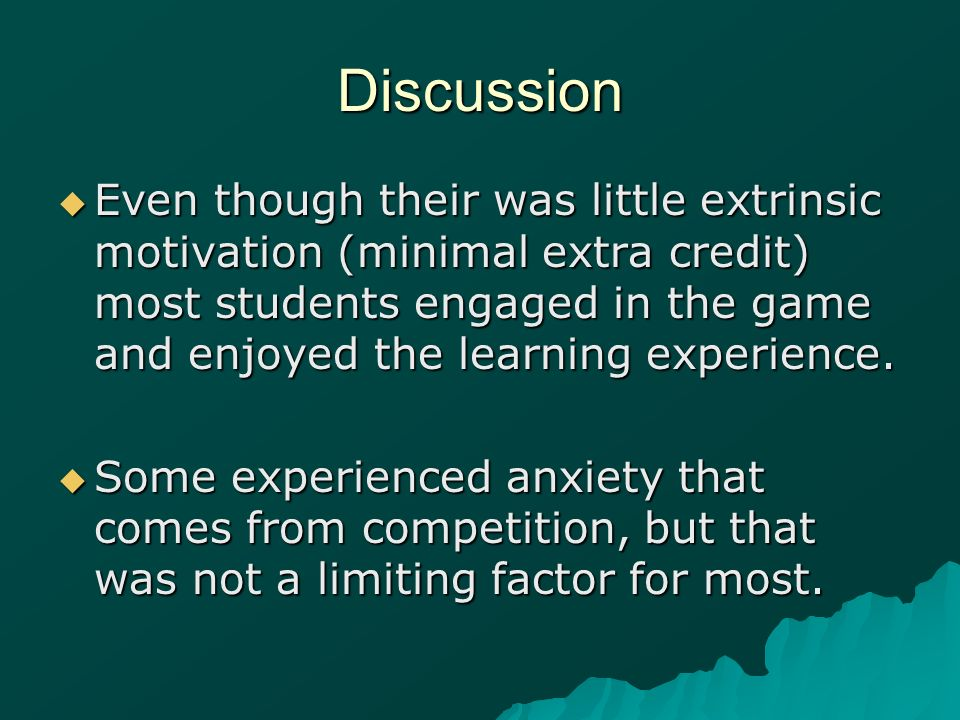 Discussion Even though their was little extrinsic motivation (minimal extra credit) most students engaged in the game and enjoyed the learning experie