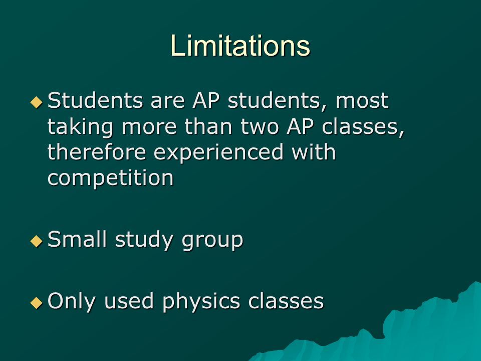 Limitations Students are AP students, most taking more than two AP classes, therefore experienced with competition Students are AP students, most taki