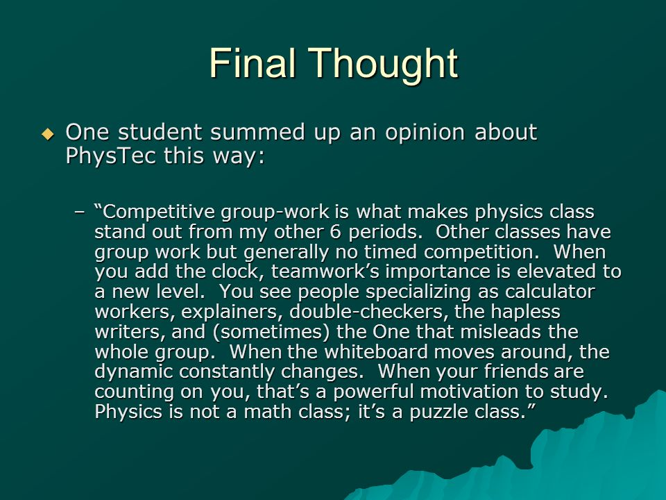 Final Thought One student summed up an opinion about PhysTec this way: One student summed up an opinion about PhysTec this way: –Competitive group-work is what makes physics class stand out from my other 6 periods.