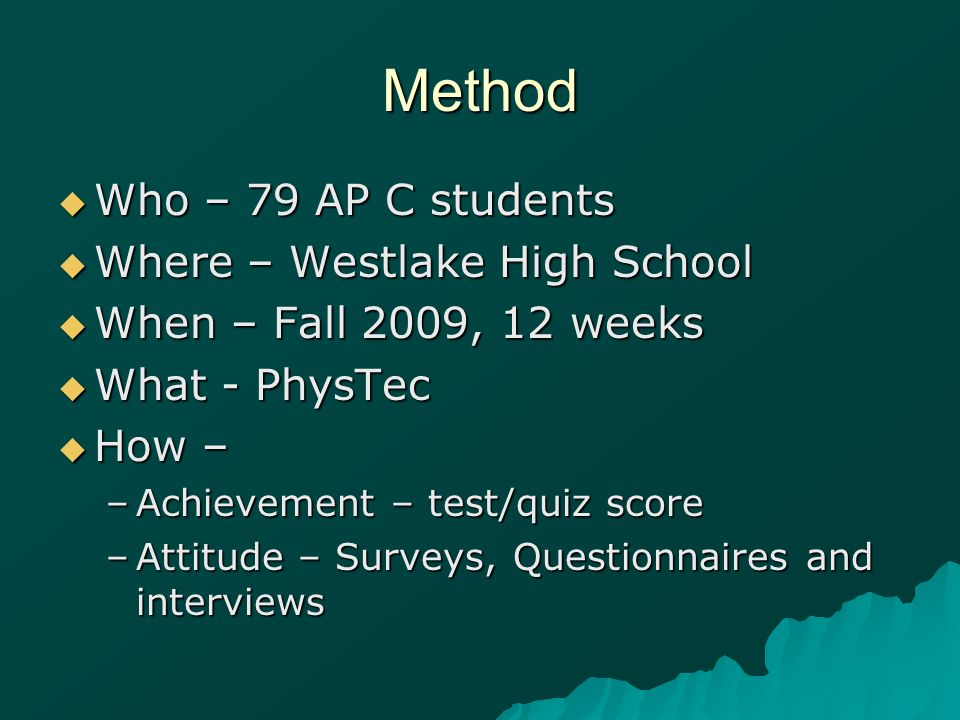 Method Who – 79 AP C students Who – 79 AP C students Where – Westlake High School Where – Westlake High School When – Fall 2009, 12 weeks When – Fall 2009, 12 weeks What - PhysTec What - PhysTec How – How – –Achievement – test/quiz score –Attitude – Surveys, Questionnaires and interviews