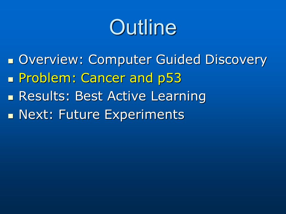 Outline Overview: Computer Guided Discovery Overview: Computer Guided Discovery Problem: Cancer and p53 Problem: Cancer and p53 Results: Best Active L