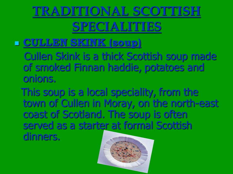 TRADITIONAL SCOTTISH SPECIALITIES CULLEN SKINK (soup) CULLEN SKINK (soup) Cullen Skink is a thick Scottish soup made of smoked Finnan haddie, potatoes