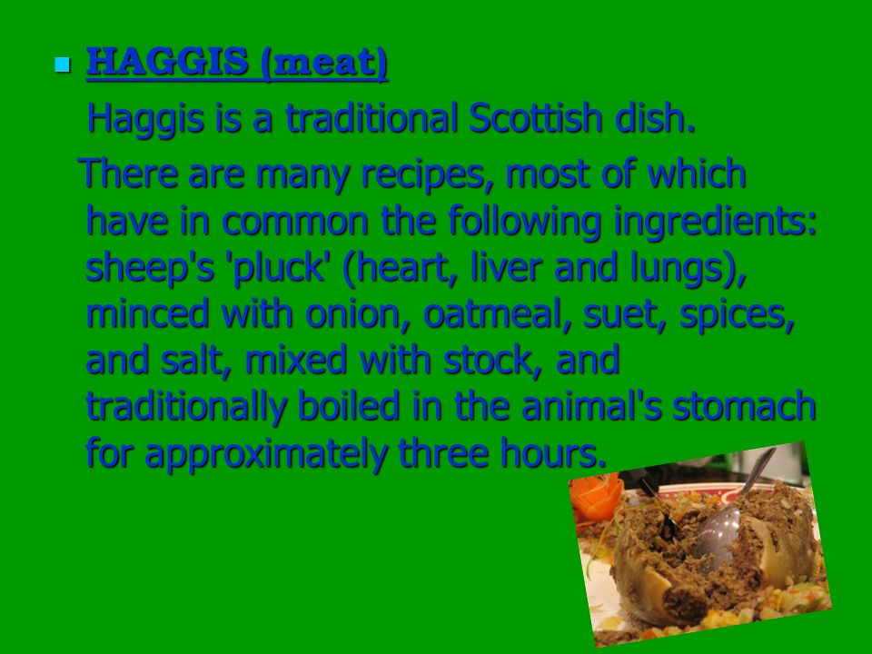 HAGGIS (meat) HAGGIS (meat) Haggis is a traditional Scottish dish. Haggis is a traditional Scottish dish. There are many recipes, most of which have i