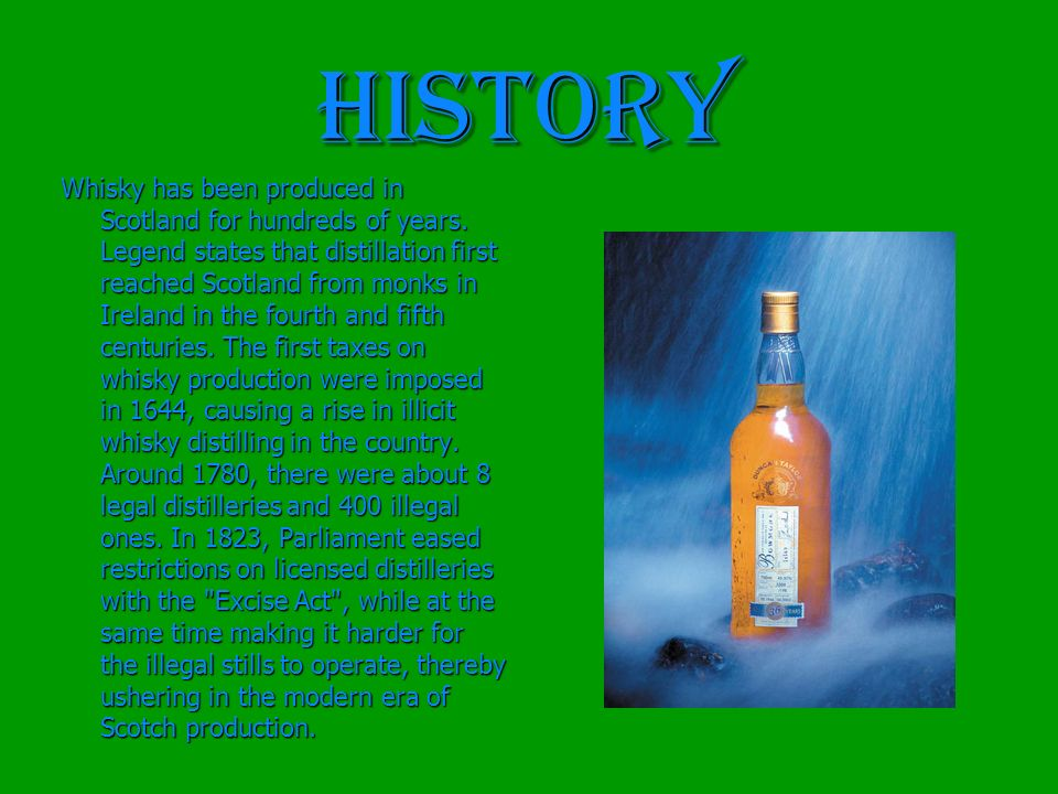 HISTORY Whisky has been produced in Scotland for hundreds of years. Legend states that distillation first reached Scotland from monks in Ireland in th