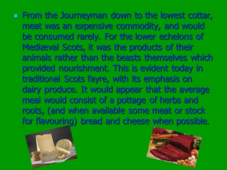 From the Journeyman down to the lowest cottar, meat was an expensive commodity, and would be consumed rarely. For the lower echelons of Mediæval Scots
