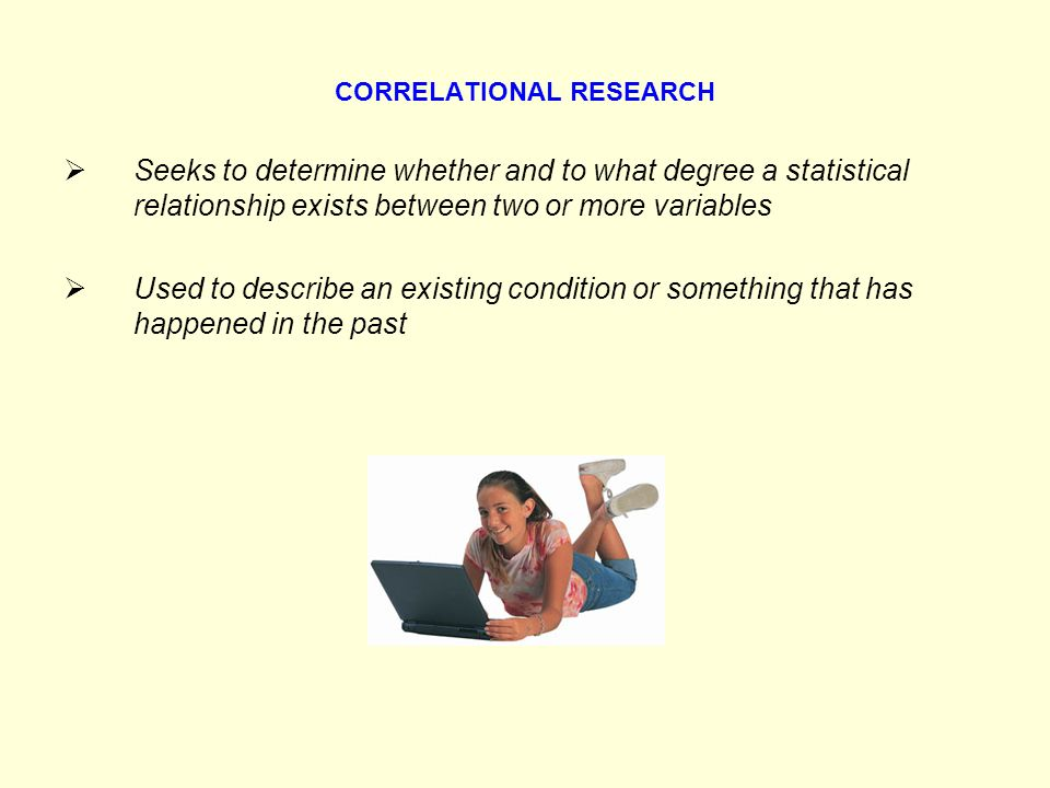 CORRELATIONAL RESEARCH Seeks to determine whether and to what degree a statistical relationship exists between two or more variables Used to describe