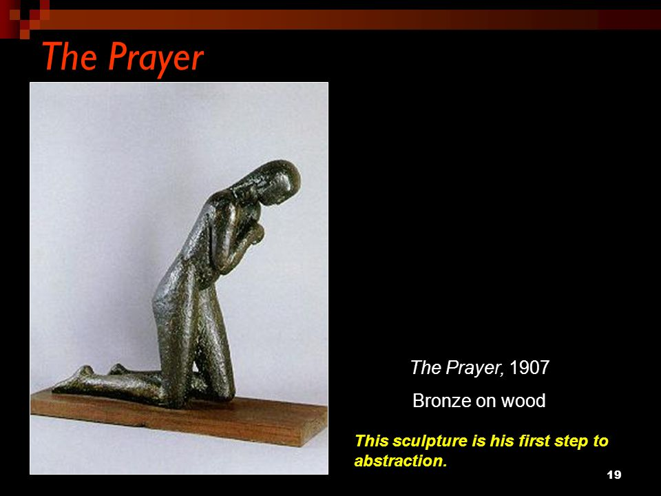 19 The Prayer The Prayer, 1907 Bronze on wood This sculpture is his first step to abstraction.