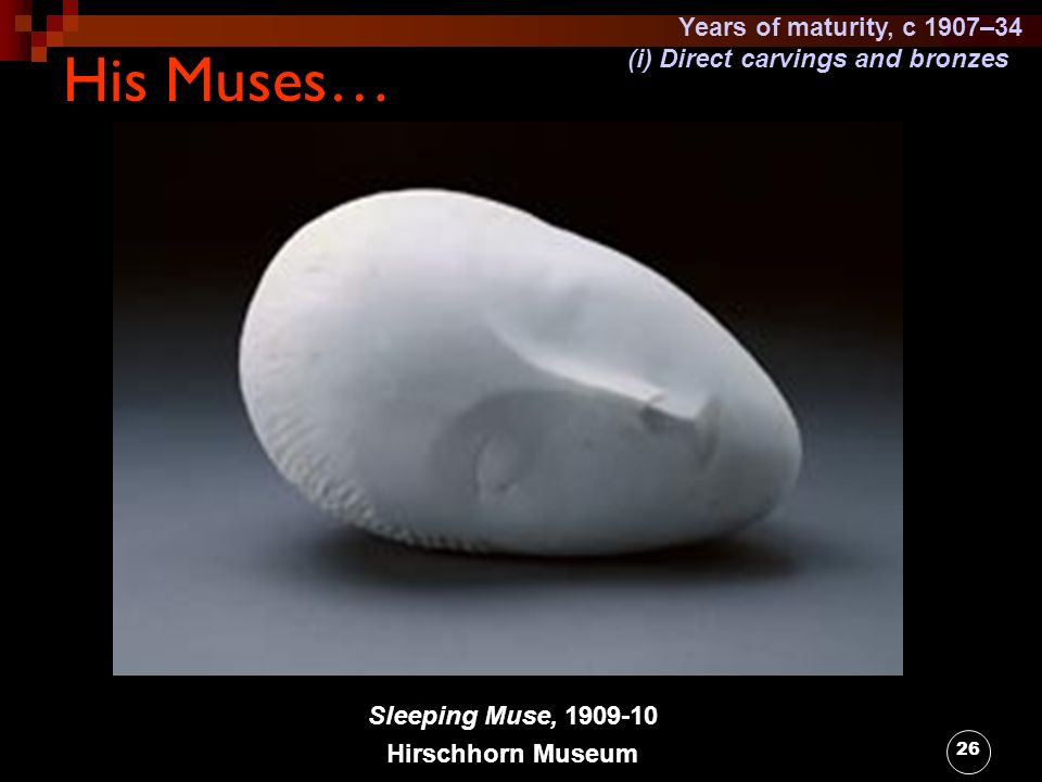 26 His Muses… Sleeping Muse, 1909-10 Hirschhorn Museum Years of maturity, c 1907–34 (i) Direct carvings and bronzes