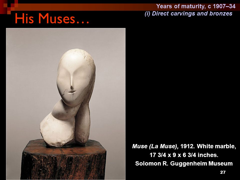 27 His Muses… Muse (La Muse), 1912. White marble, 17 3/4 x 9 x 6 3/4 inches. Solomon R. Guggenheim Museum Years of maturity, c 1907–34 (i) Direct carv