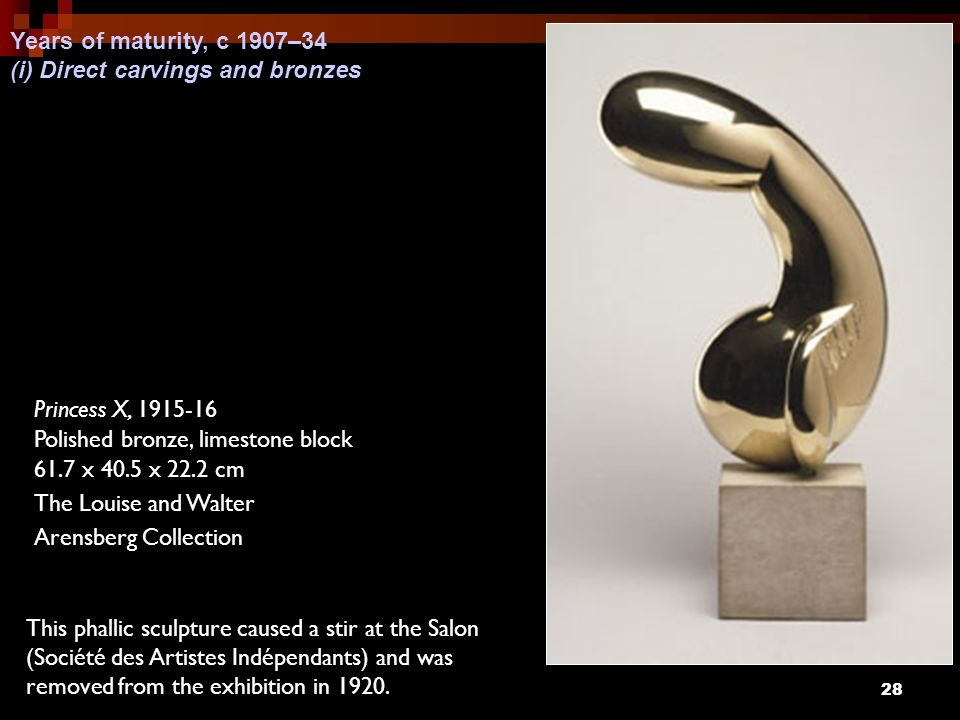 28 Princess X, 1915-16 Polished bronze, limestone block 61.7 x 40.5 x 22.2 cm The Louise and Walter Arensberg Collection This phallic sculpture caused