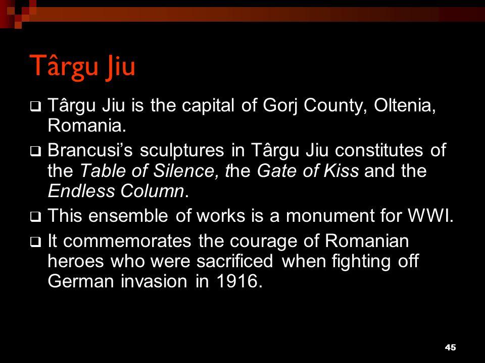 45 Târgu Jiu Târgu Jiu is the capital of Gorj County, Oltenia, Romania. Brancusis sculptures in Târgu Jiu constitutes of the Table of Silence, the Gat