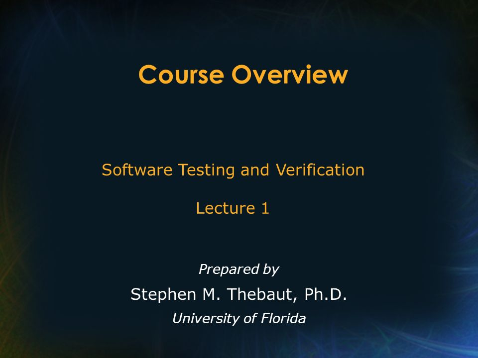 Course Overview Prepared by Stephen M. Thebaut, Ph.D. University of Florida Software Testing and Verification Lecture 1