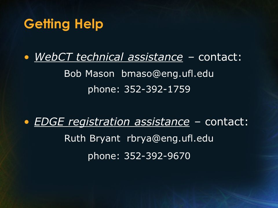 Getting Help WebCT technical assistance – contact: Bob Mason bmaso@eng.ufl.edu phone: 352-392-1759 EDGE registration assistance – contact: Ruth Bryant