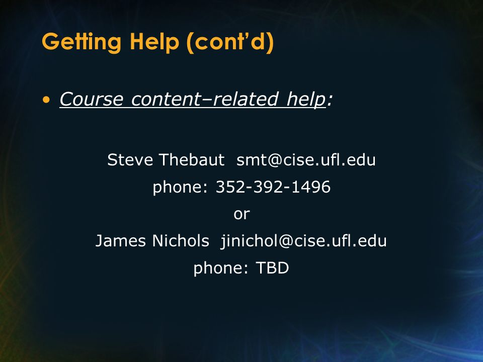 Getting Help (contd) Course content–related help: Steve Thebaut smt@cise.ufl.edu phone: 352-392-1496 or James Nichols jinichol@cise.ufl.edu phone: TBD