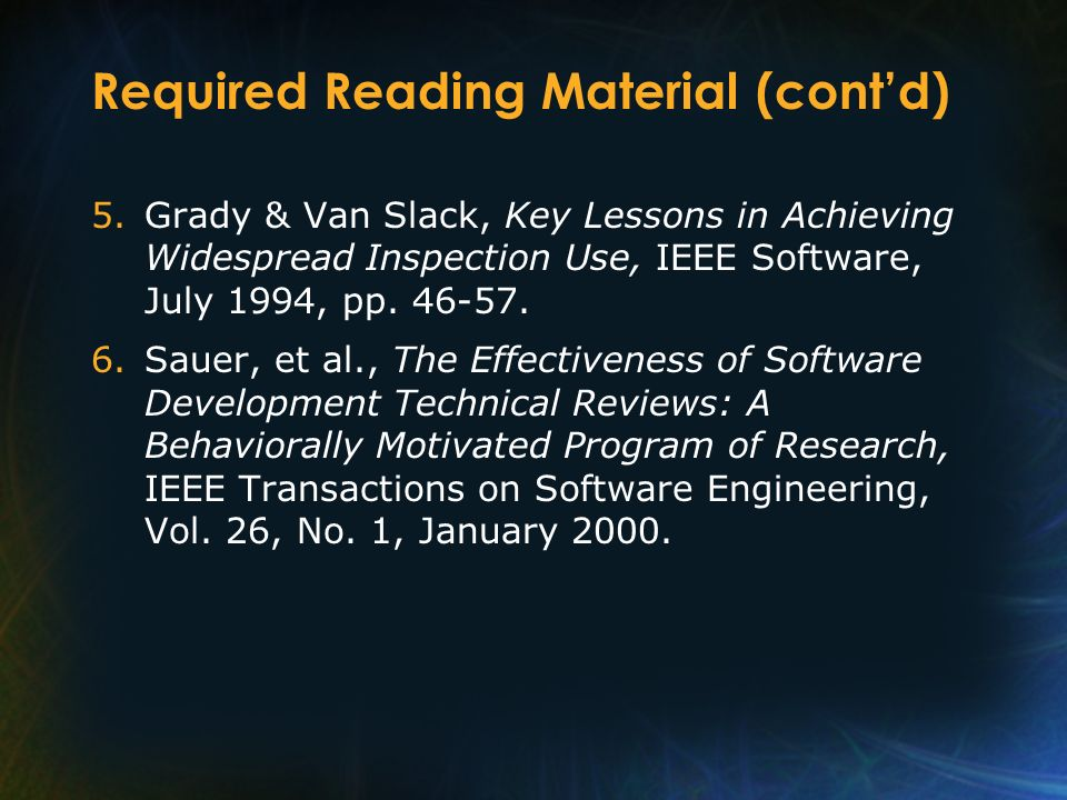 Required Reading Material (contd) 5.Grady & Van Slack, Key Lessons in Achieving Widespread Inspection Use, IEEE Software, July 1994, pp. 46-57. 6.Saue