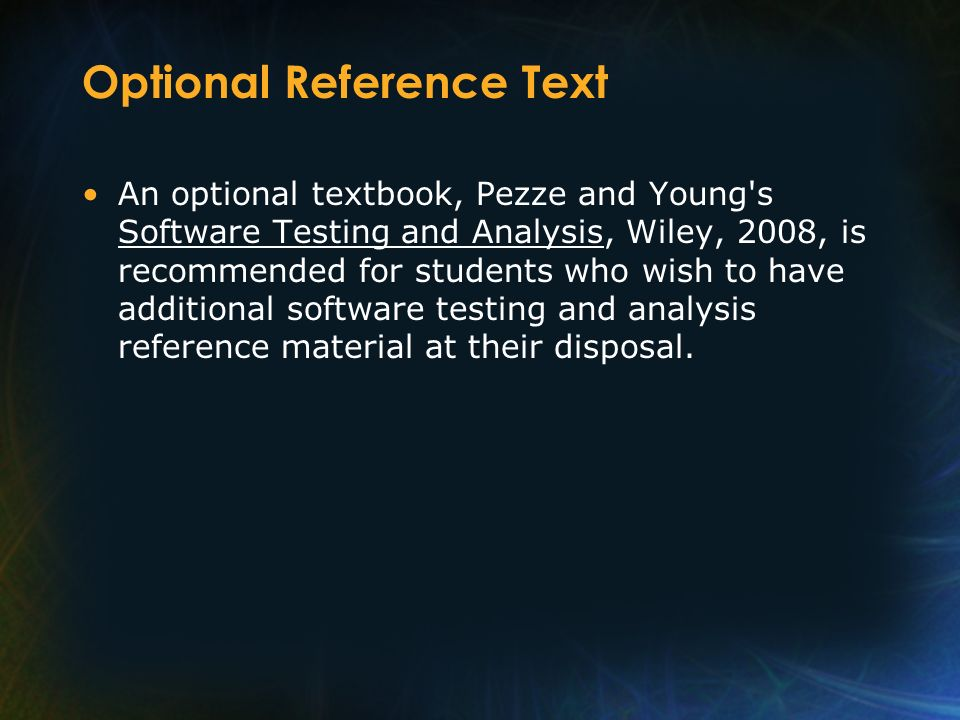 Optional Reference Text An optional textbook, Pezze and Young's Software Testing and Analysis, Wiley, 2008, is recommended for students who wish to ha