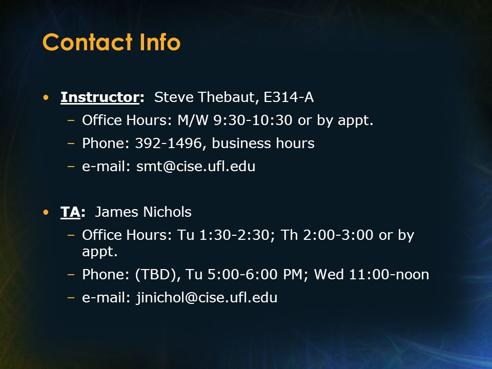 Contact Info Instructor: Steve Thebaut, E314-A –Office Hours: M/W 9:30-10:30 or by appt. –Phone: 392-1496, business hours –e-mail: smt@cise.ufl.edu TA