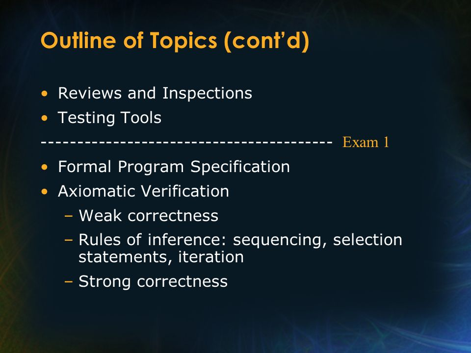 Outline of Topics (contd) Reviews and Inspections Testing Tools ----------------------------------------- Formal Program Specification Axiomatic Verif