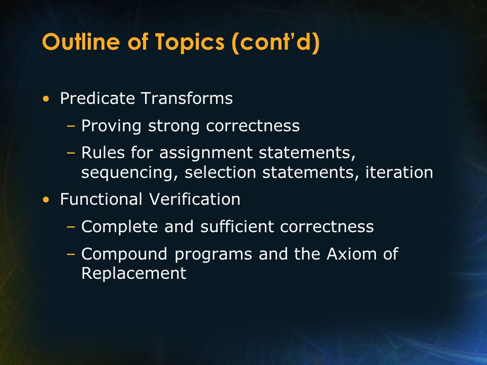 Outline of Topics (contd) Predicate Transforms –Proving strong correctness –Rules for assignment statements, sequencing, selection statements, iterati