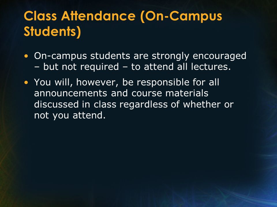 Class Attendance (On-Campus Students) On-campus students are strongly encouraged – but not required – to attend all lectures. You will, however, be re