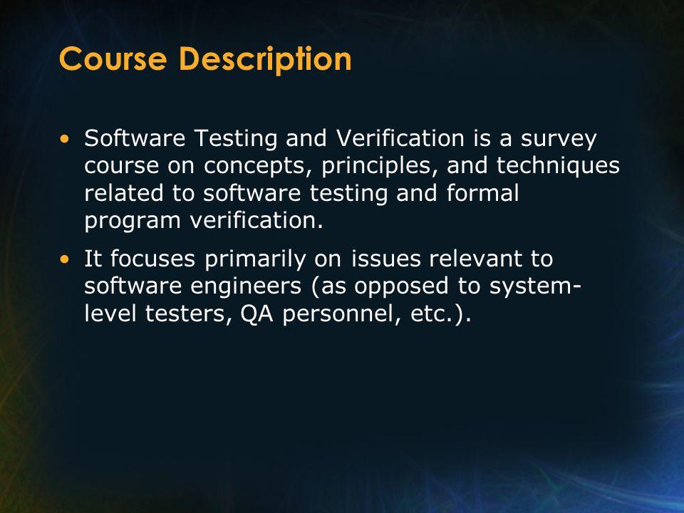 Course Description Software Testing and Verification is a survey course on concepts, principles, and techniques related to software testing and formal