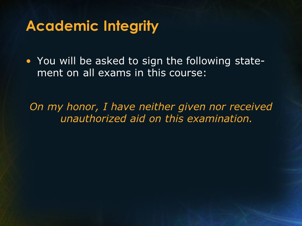 Academic Integrity You will be asked to sign the following state- ment on all exams in this course: On my honor, I have neither given nor received una