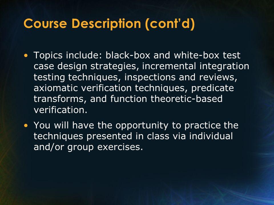 Course Description (contd) Topics include: black-box and white-box test case design strategies, incremental integration testing techniques, inspection