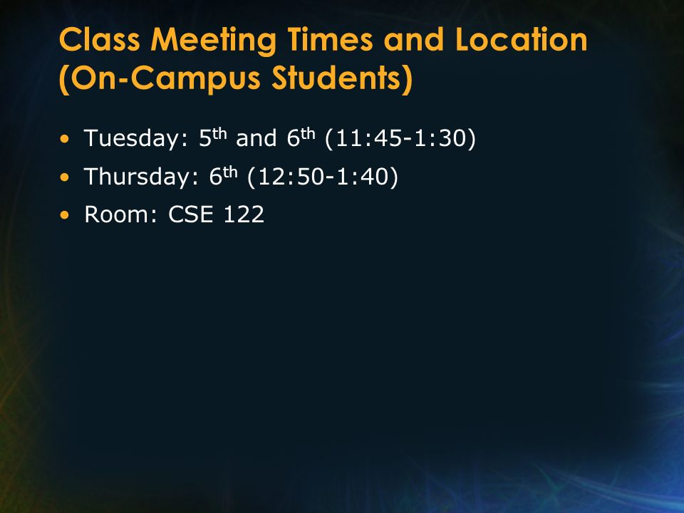 Class Meeting Times and Location (On-Campus Students) Tuesday: 5 th and 6 th (11:45-1:30) Thursday: 6 th (12:50-1:40) Room: CSE 122