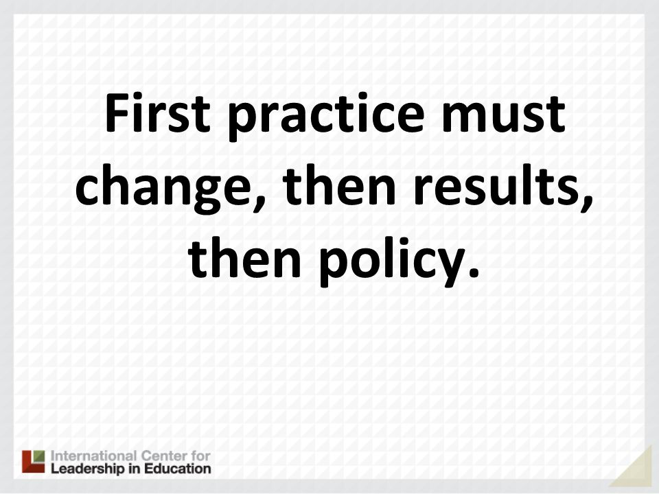 First practice must change, then results, then policy.