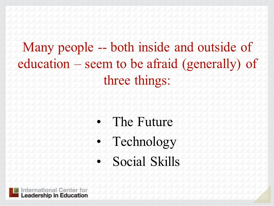 Many people -- both inside and outside of education – seem to be afraid (generally) of three things: The Future Technology Social Skills
