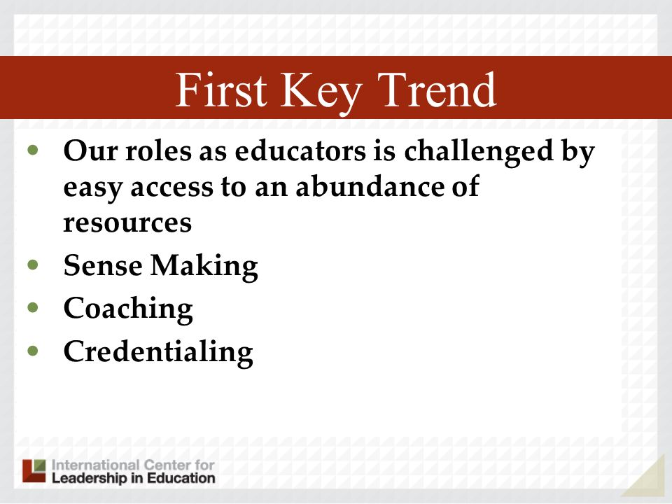 First Key Trend Our roles as educators is challenged by easy access to an abundance of resources Sense Making Coaching Credentialing