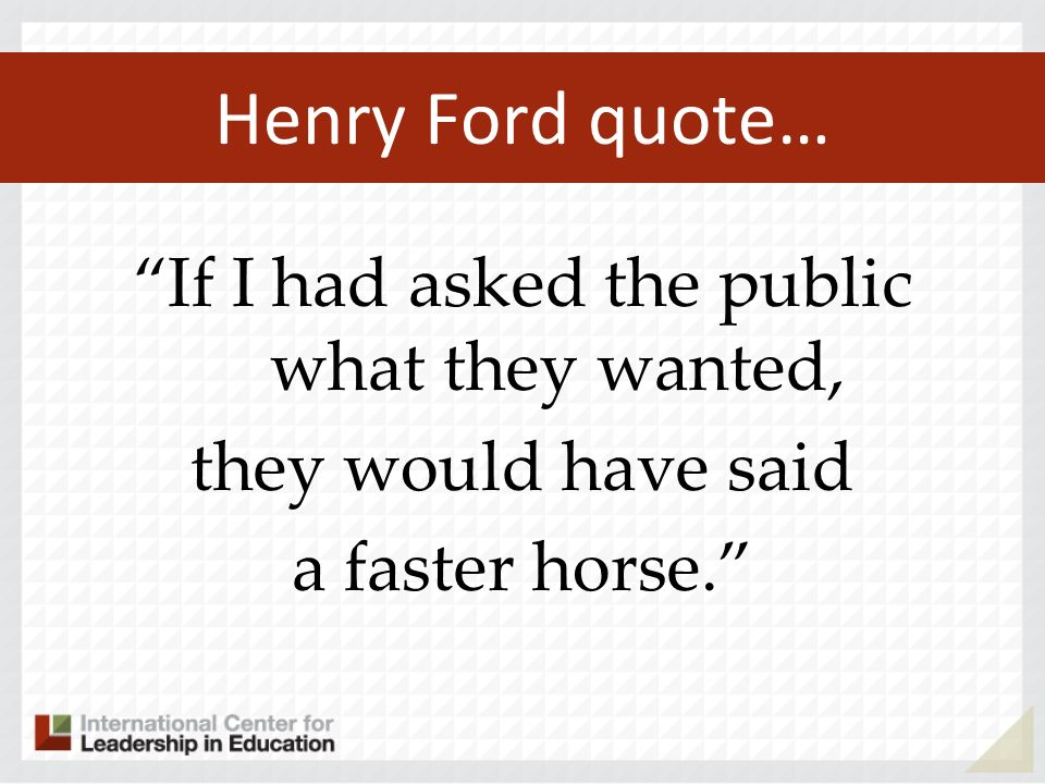 Henry Ford quote… If I had asked the public what they wanted, they would have said a faster horse.