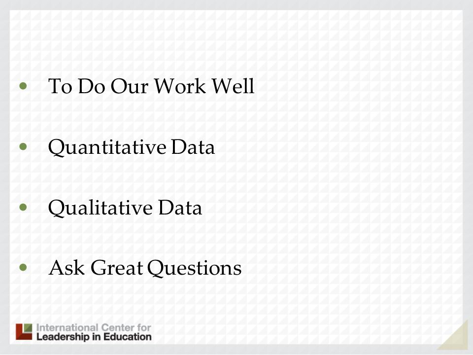 To Do Our Work Well Quantitative Data Qualitative Data Ask Great Questions