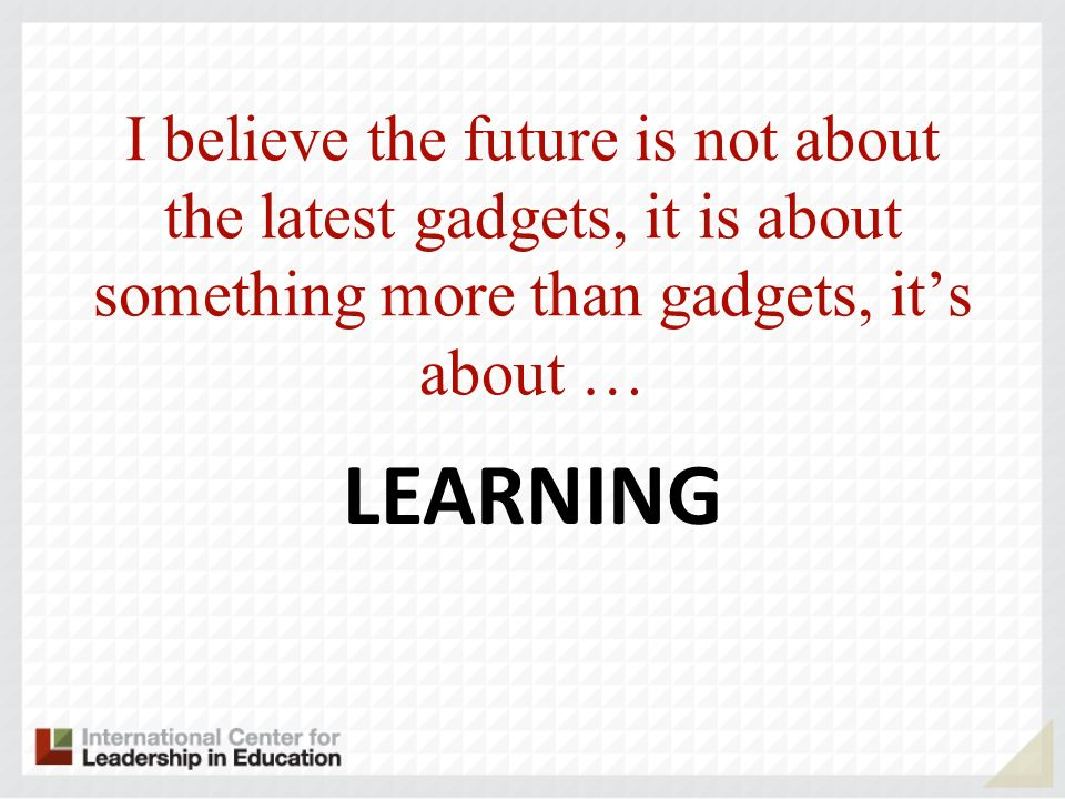I believe the future is not about the latest gadgets, it is about something more than gadgets, its about … LEARNING