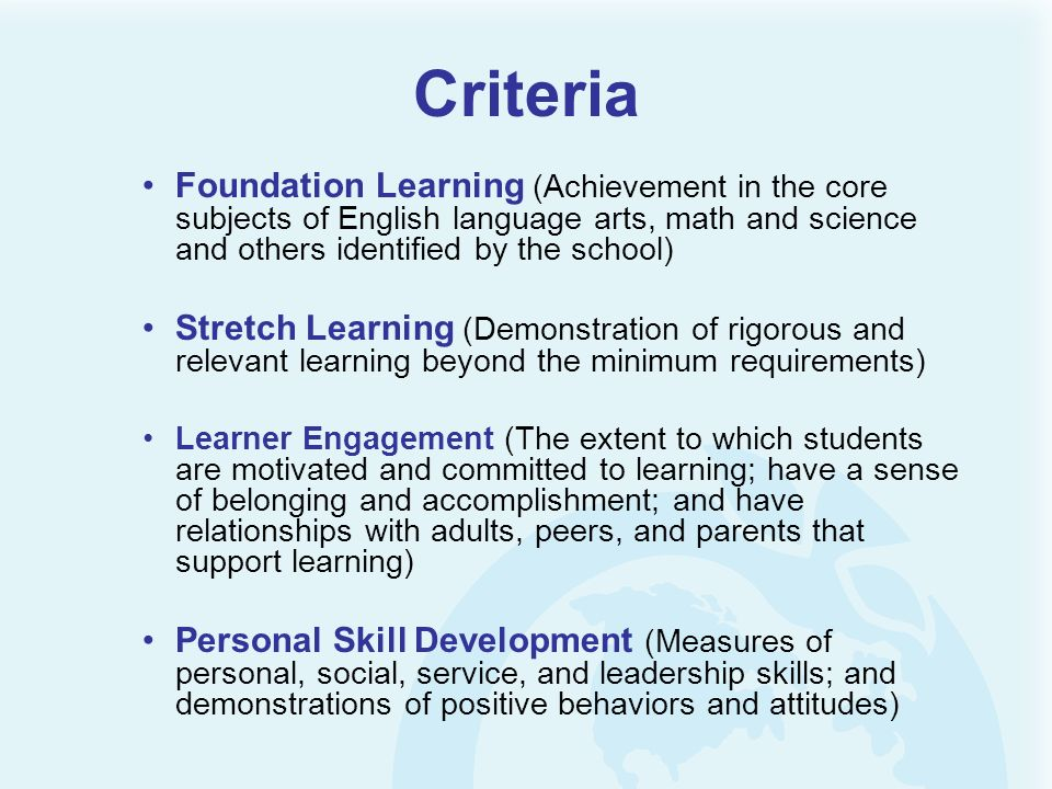 Criteria Foundation Learning (Achievement in the core subjects of English language arts, math and science and others identified by the school) Stretch Learning (Demonstration of rigorous and relevant learning beyond the minimum requirements) Learner Engagement (The extent to which students are motivated and committed to learning; have a sense of belonging and accomplishment; and have relationships with adults, peers, and parents that support learning) Personal Skill Development (Measures of personal, social, service, and leadership skills; and demonstrations of positive behaviors and attitudes)