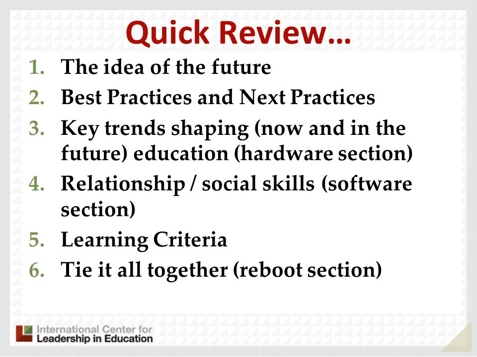 Quick Review… 1.The idea of the future 2.Best Practices and Next Practices 3.Key trends shaping (now and in the future) education (hardware section) 4.Relationship / social skills (software section) 5.Learning Criteria 6.Tie it all together (reboot section)