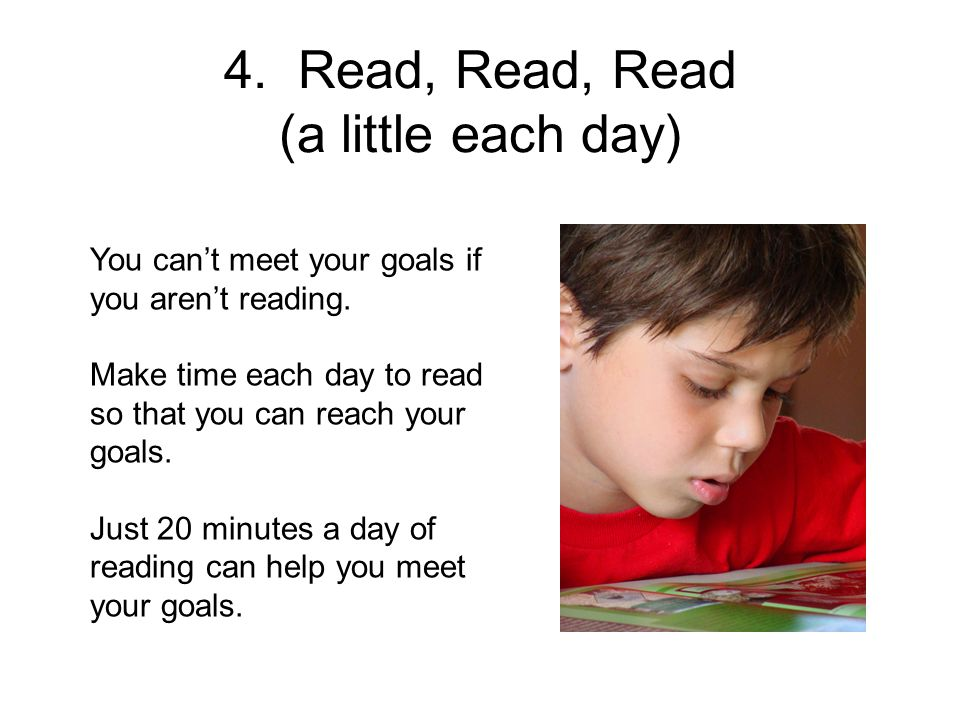 4. Read, Read, Read (a little each day) You cant meet your goals if you arent reading.