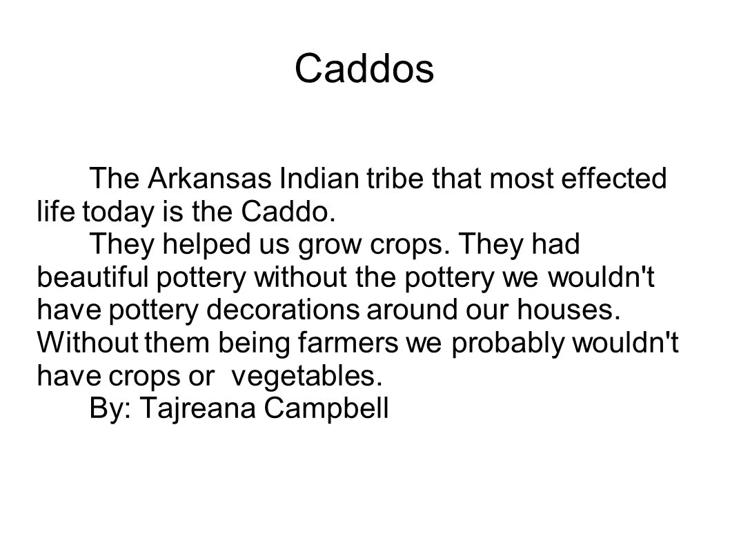 Caddos The Arkansas Indian tribe that most effected life today is the Caddo. They helped us grow crops. They had beautiful pottery without the pottery