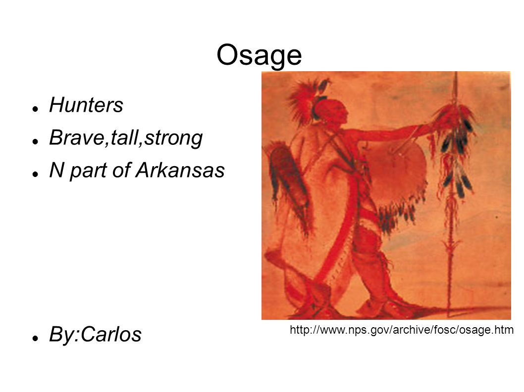 Osage Hunters Brave,tall,strong N part of Arkansas By:Carlos http://www.nps.gov/archive/fosc/osage.htm